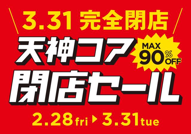 3月31日完全閉店「天神コア閉店セール」MAX 90% OFF